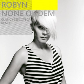 Robyn - None of Dem (Clancy Discoteca Remix)