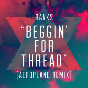 BANKS - Beggin For Thread (Aeroplane Remix)